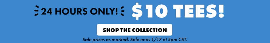 24 hours only! $10 tees! Shop the collection. Sale prices as marked. Sale ends 1/17 at 5PM CST.