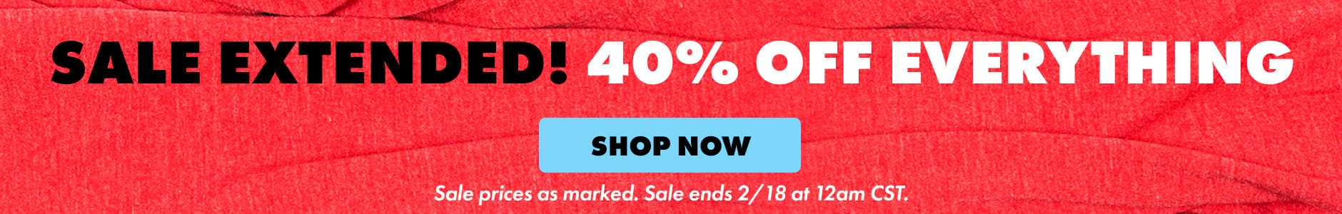 Sale Extended! 40% Off Everything. Shop now. Sale prices as marked. Sale ends 2/18 at 12am CST.