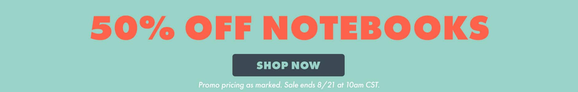 50% off notebooks. Shop now. Promo pricing as marked. Sale ends 8/21 at 10am CST.