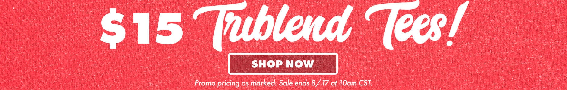 $15 triblend tees! Shop now. Promo pricing as marked. Sale ends 8/17 at 10am CST.