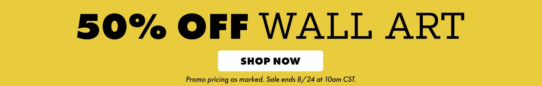 50% off wall art. Shop now. Promo pricing as marked. Sale ends 8/24 at 10am CST.