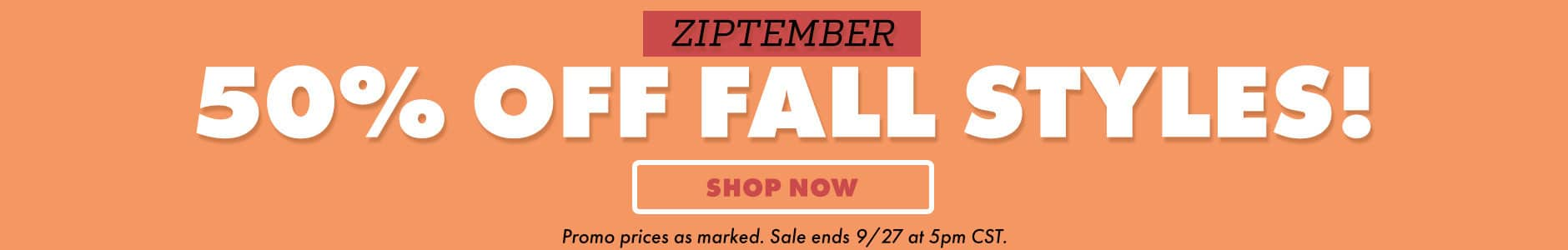 50% off fall styles! Shop now. Promo prices as marked. Sale ends 9/27 at 5pm CST.