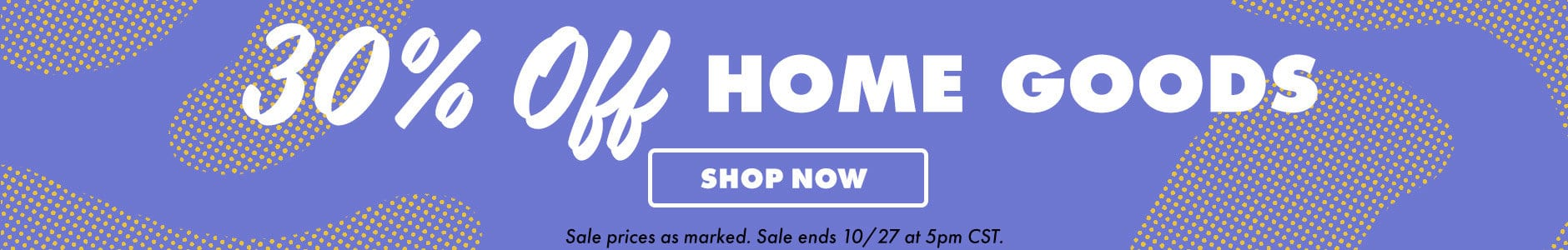30% off Home Goods. Shop now. Sale prices as marked. Sale ends 10/27 at 5PM CST.