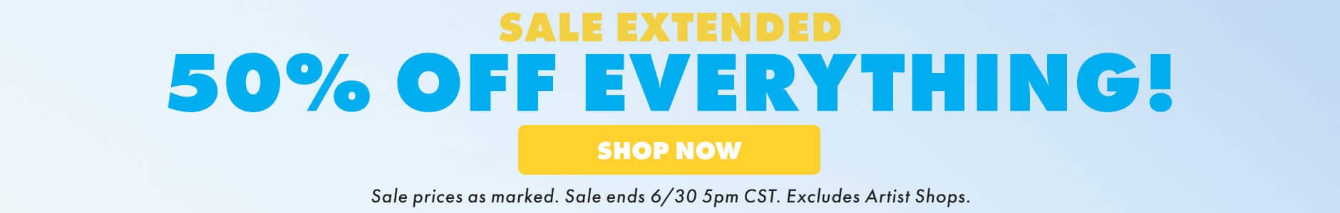 Sale extended 50% off everything. Shop now! Sale prices as marked. Sale ends 6/30 5PM CST. Excludes Artist Shops.