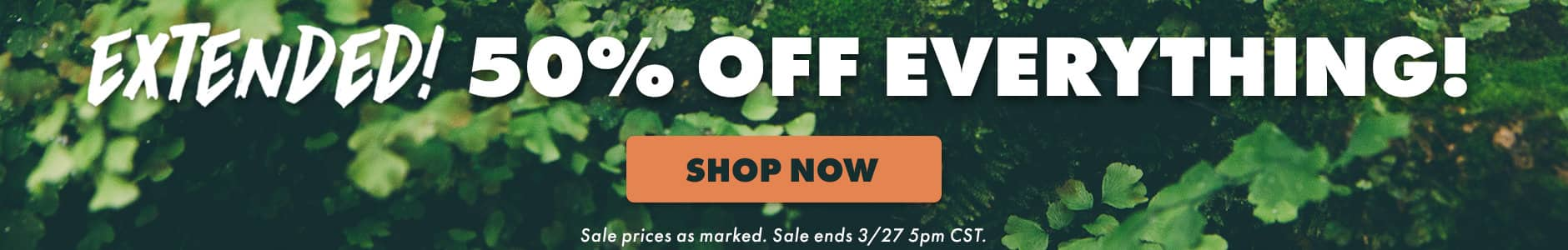 Extended! 50% off everything! Shop now. Sale prices as marked. Sale ends 3/27 5PM CST.