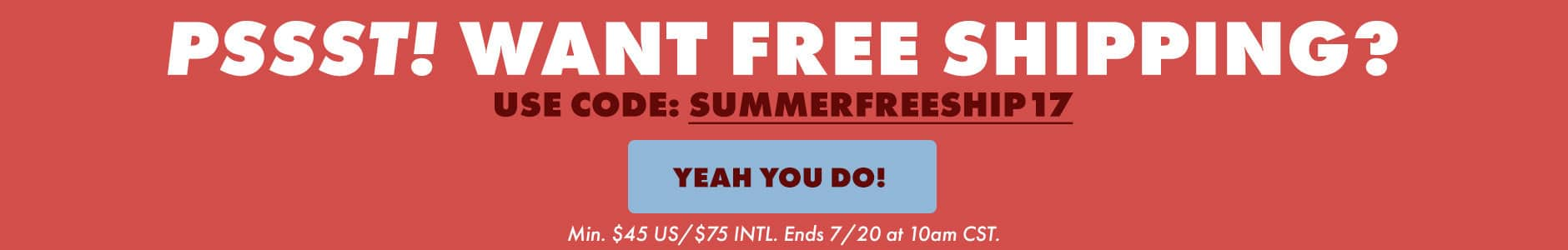 Pssst! Want Free shipping? Use code: SUMMERFREESHIP17 Min $45 US/$75 Intl. Ends 7/20 at 10AM CST.