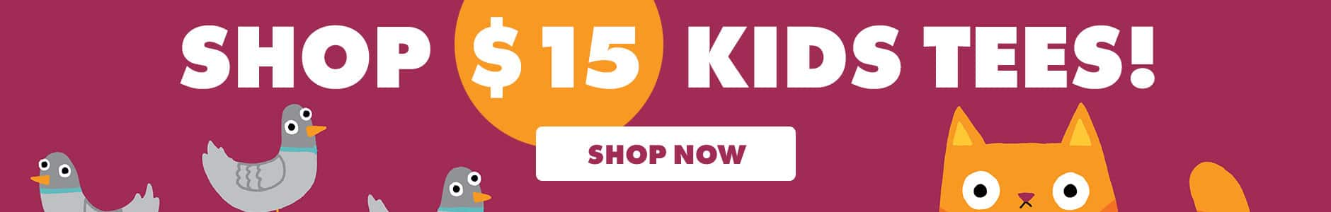 Shop $15 kids tees! Shop now.
