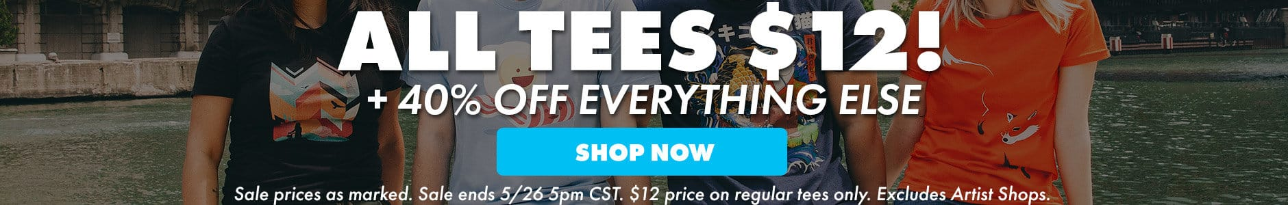 All tees $12! + 40% off everything else! Shop now. Sale prices as marked. Sale ends 5/26 5PM CST. $12 price on regular tees only. Excludes Artist Shops.