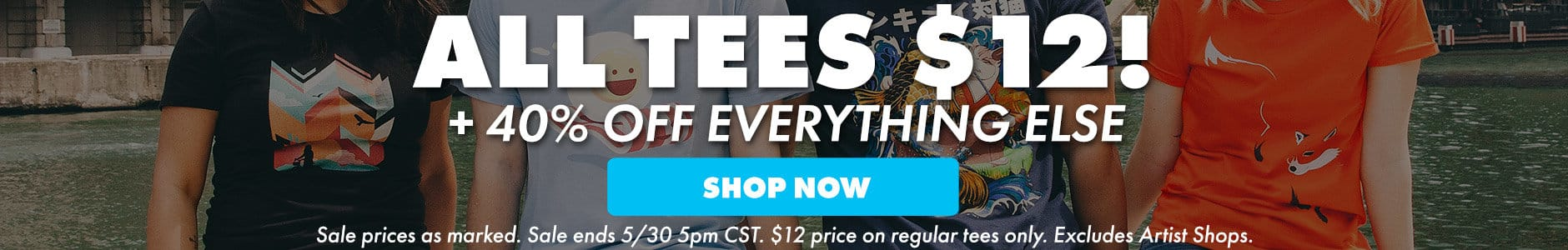 All tees $12! + 40% off everything else! Shop now. Sale prices as marked. Sale ends 5/30 5PM CST. $12 price on regular tees only. Excludes Artist Shops.