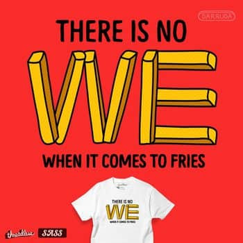 There is no we when it comes to fries