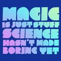 Magic is just stuff science hasn't made boring yet - small view