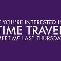 If you're interested in time travel, meet me last Thursday. - small view
