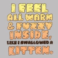 I feel all warm and fuzzy inside, like I swallowed a kitten. - small view