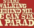 Start walking behind me. We can start a parade. - small view