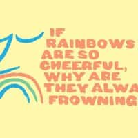 If rainbows are so cheerful, why are they always frowning? - small view