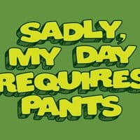 Sadly, My Day Requires Pants - small view