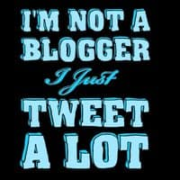 I'm Not a Blogger I Just Tweet A Lot. - small view