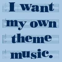 I Want My Own Theme Music. - small view