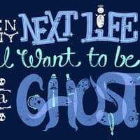 In My Next Life I Want To Be A Ghost. - small view