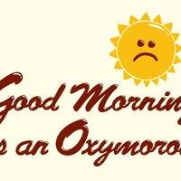Good Morning Is an Oxymoron - small view