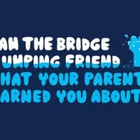 I Am the Bridge Jumping Friend That Your Parents Warned You About. - small view