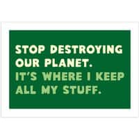 Stop destroying our planet. It's where I keep... - horizontal-print - small view