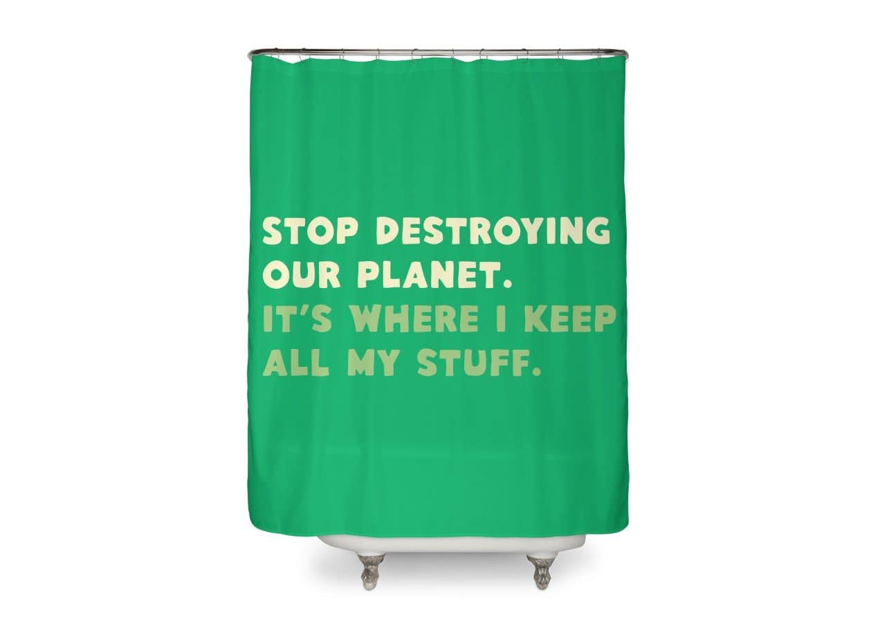 Stop destroying our planet. It's where I keep... by Lawrence Pernica ...