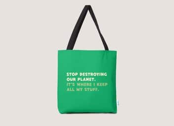 Stop destroying our planet. It's where I keep...