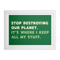 Stop destroying our planet. It's where I keep... - white-horizontal-framed-print - small view