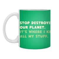 Stop destroying our planet. It's where I keep... - small view
