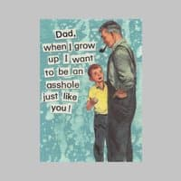 Dad, I Want To Be An Asshole Just Like You - small view